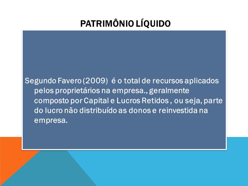 PATRIMÔNIO LÍQUIDO Segundo Favero (2009) é o total de recursos aplicados pelos proprietários na empresa., geralmente composto por Capital e Lucros Ret