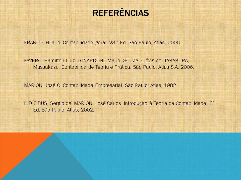REFERÊNCIAS FRANCO, Hilário. Contabilidade geral, 23° Ed. São Paulo, Atlas, 2006. FAVERO, Hamilton Luiz. LONARDONI, Mário. SOUZA, Clóvis de. TAKAKURA,