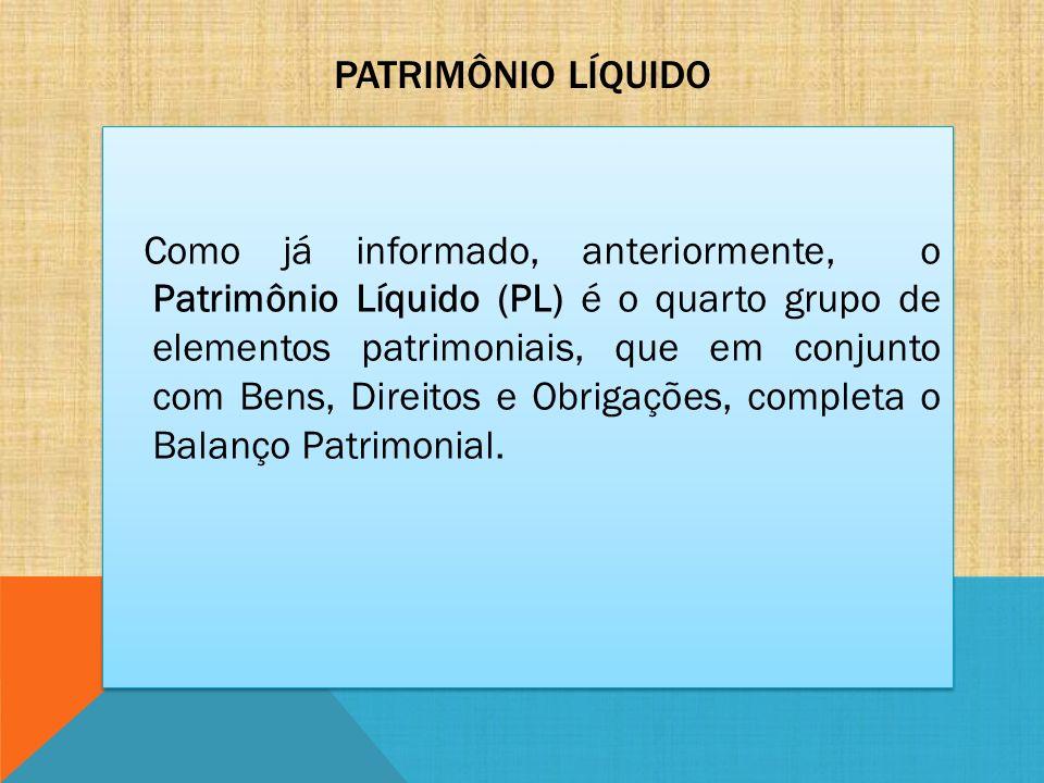PATRIMÔNIO LÍQUIDO Como já informado, anteriormente, o Patrimônio Líquido (PL) é o quarto grupo de elementos patrimoniais, que em conjunto com Bens, D