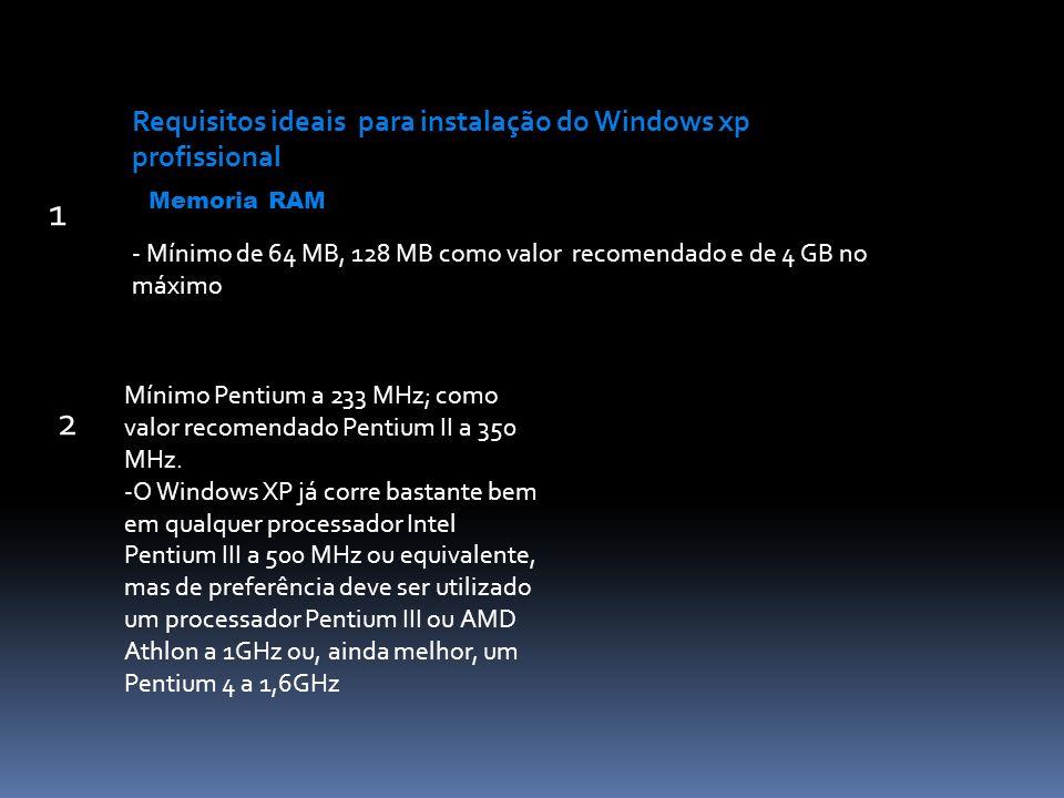 - Mínimo de 64 MB, 128 MB como valor recomendado e de 4 GB no máximo Requisitos ideais para instalação do Windows xp profissional Memoria RAM Mínimo Pentium a 233 MHz; como valor recomendado Pentium II a 350 MHz.