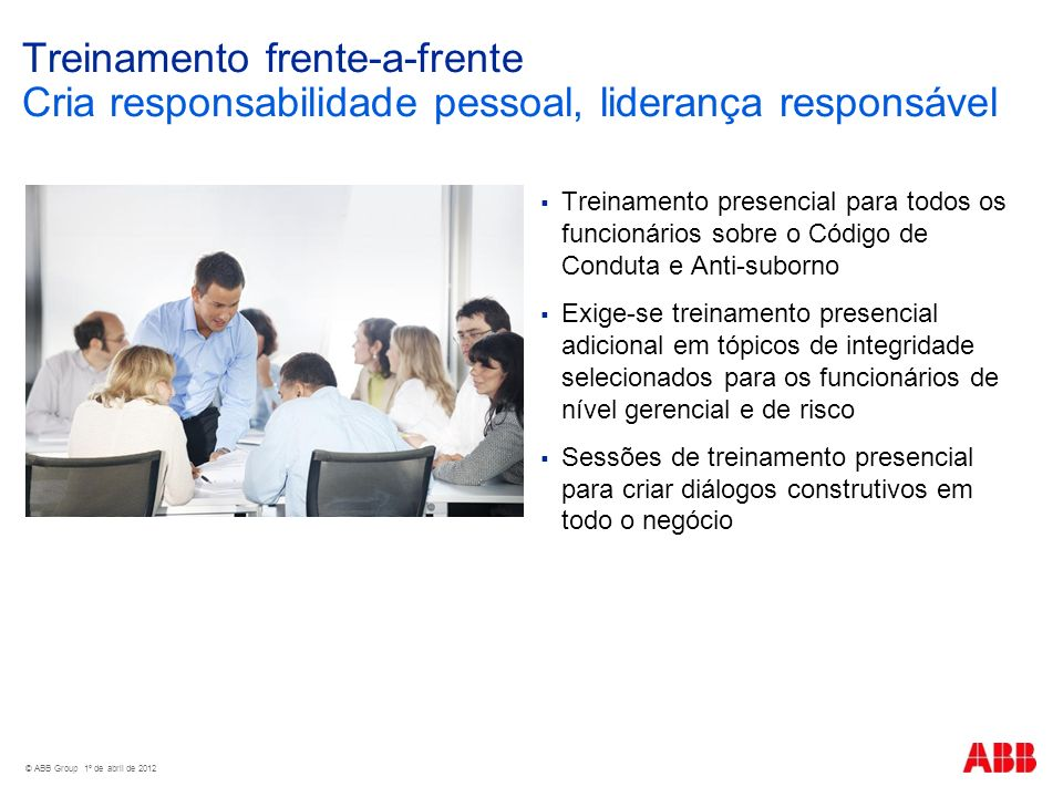 Treinamento frente-a-frente Cria responsabilidade pessoal, liderança responsável © ABB Group 1º de abril de 2012 Treinamento presencial para todos os