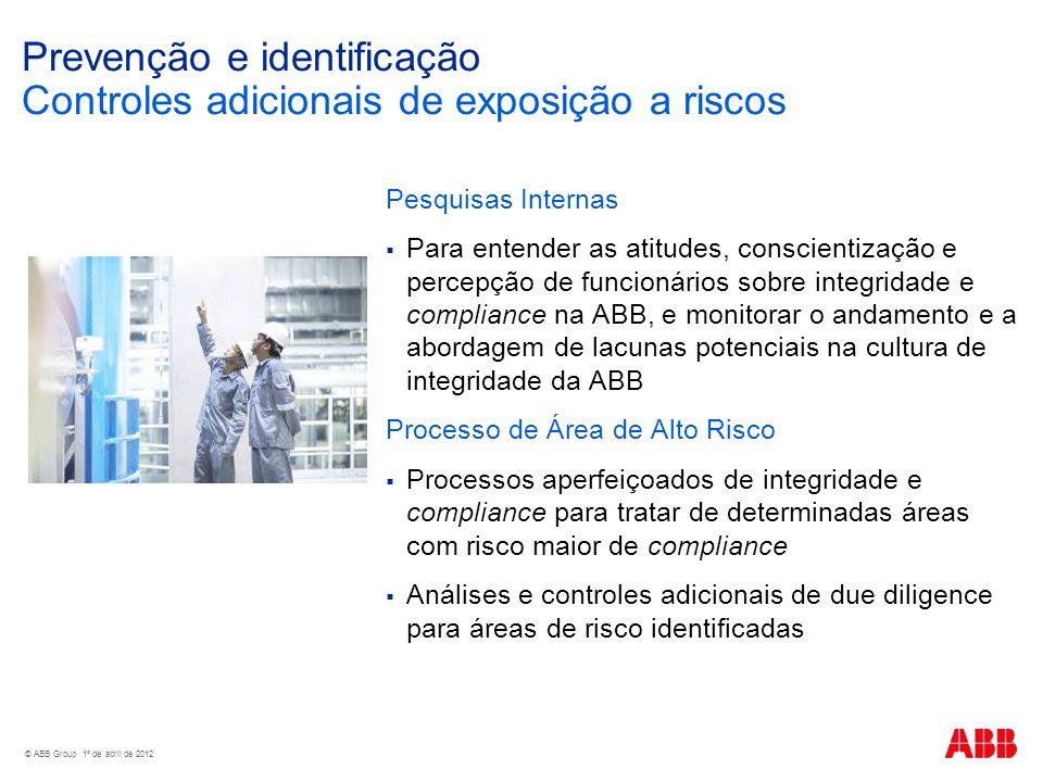 © ABB Group 1º de abril de 2012 Prevenção e identificação Controles adicionais de exposição a riscos Pesquisas Internas Para entender as atitudes, conscientização e percepção de funcionários sobre integridade e compliance na ABB, e monitorar o andamento e a abordagem de lacunas potenciais na cultura de integridade da ABB Processo de Área de Alto Risco Processos aperfeiçoados de integridade e compliance para tratar de determinadas áreas com risco maior de compliance Análises e controles adicionais de due diligence para áreas de risco identificadas