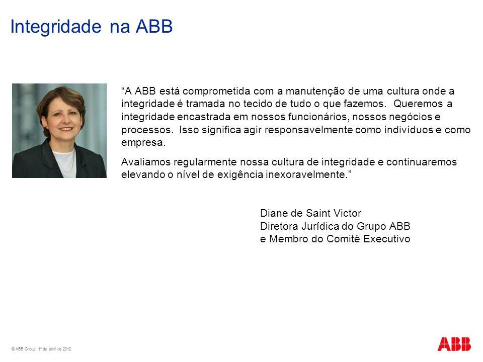 © ABB Group 1º de abril de 2012 Integridade na ABB A ABB está comprometida com a manutenção de uma cultura onde a integridade é tramada no tecido de t