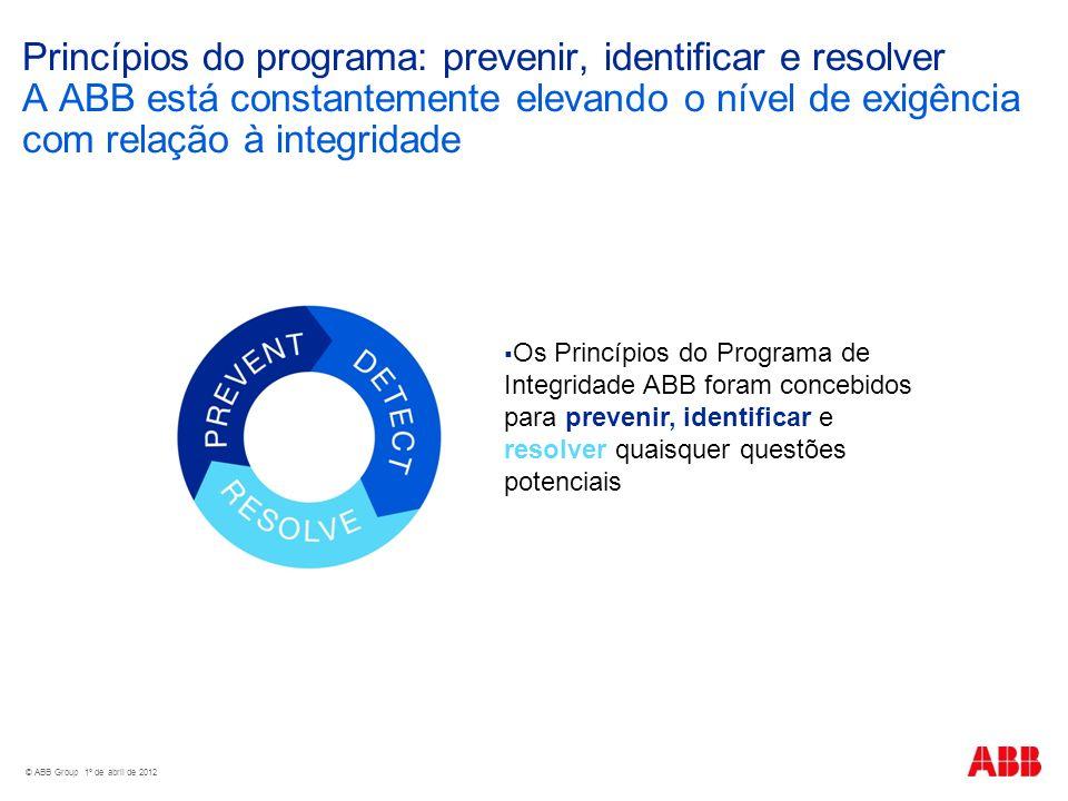 © ABB Group 1º de abril de 2012 Princípios do programa: prevenir, identificar e resolver A ABB está constantemente elevando o nível de exigência com relação à integridade Os Princípios do Programa de Integridade ABB foram concebidos para prevenir, identificar e resolver quaisquer questões potenciais