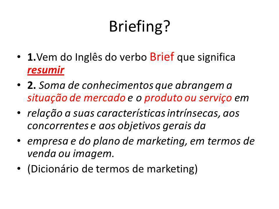 Briefing? 1.Vem do Inglês do verbo Brief que significa resumir 2. Soma de conhecimentos que abrangem a situação de mercado e o produto ou serviço em r
