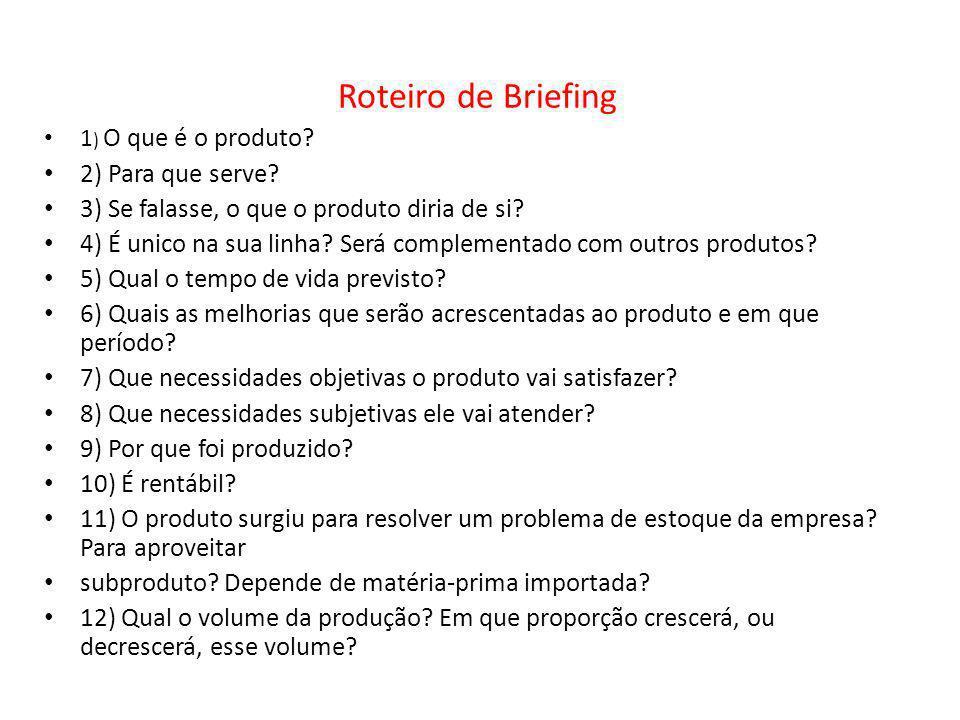 Roteiro de Briefing 1 ) O que é o produto? 2) Para que serve? 3) Se falasse, o que o produto diria de si? 4) É unico na sua linha? Será complementado