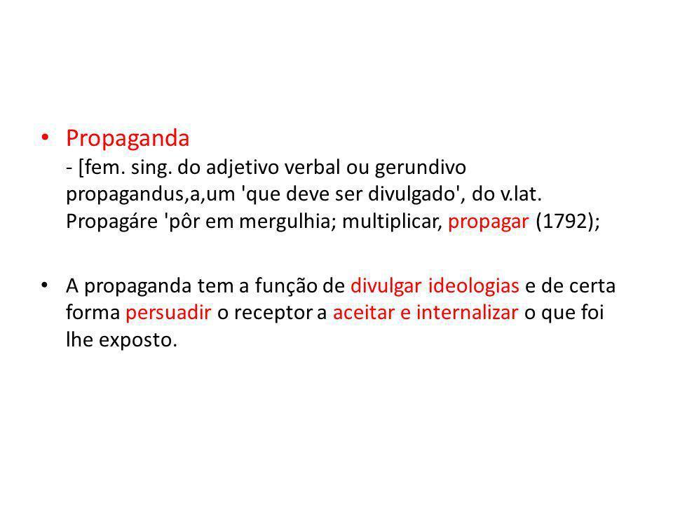 Propaganda - [fem. sing. do adjetivo verbal ou gerundivo propagandus,a,um 'que deve ser divulgado', do v.lat. Propagáre 'pôr em mergulhia; multiplicar