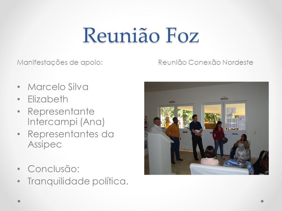 Reunião Foz Manifestações de apoio:Reunião Conexão Nordeste Marcelo Silva Elizabeth Representante Intercampi (Ana) Representantes da Assipec Conclusão: Tranquilidade política.