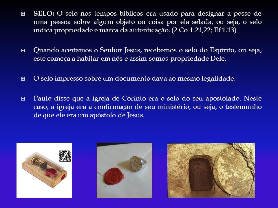 SELO: O selo nos tempos bíblicos era usado para designar a posse de uma pessoa sobre algum objeto ou coisa por ela selada, ou seja, o selo indica prop