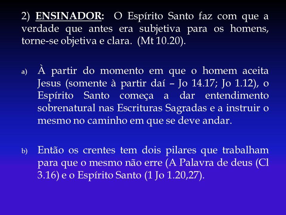 2) ENSINADOR: O Espírito Santo faz com que a verdade que antes era subjetiva para os homens, torne-se objetiva e clara. (Mt 10.20). a) À partir do mom
