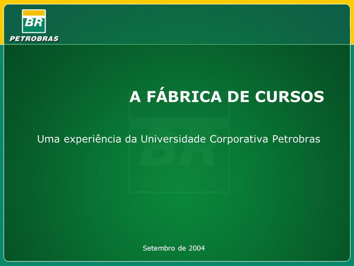 A FÁBRICA DE CURSOS Uma experiência da Universidade Corporativa Petrobras Setembro de 2004