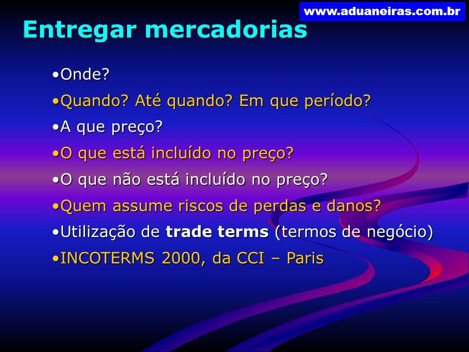www.aduaneiras.com.br Entregar mercadorias Onde?Onde? Quando? Até quando? Em que período?Quando? Até quando? Em que período? A que preço?A que preço?