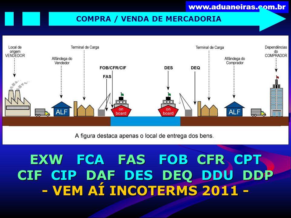 www.aduaneiras.com.br COMPRA / VENDA DE MERCADORIA EXW FCA FAS FOB CFR CPT CIF CIP DAF DES DEQ DDU DDP - VEM AÍ INCOTERMS 2011 -