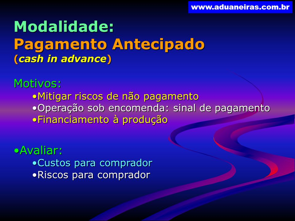 www.aduaneiras.com.br Modalidade: Pagamento Antecipado (cash in advance) Motivos: Mitigar riscos de não pagamentoMitigar riscos de não pagamento Opera