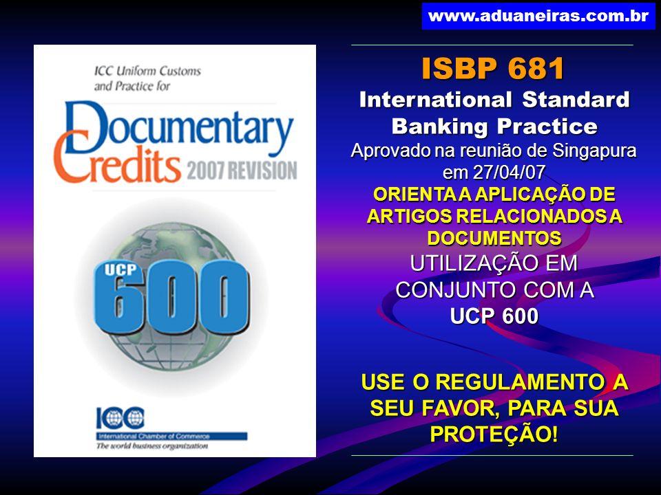 www.aduaneiras.com.br ISBP 681 International Standard Banking Practice Aprovado na reunião de Singapura em 27/04/07 ORIENTA A APLICAÇÃO DE ARTIGOS REL