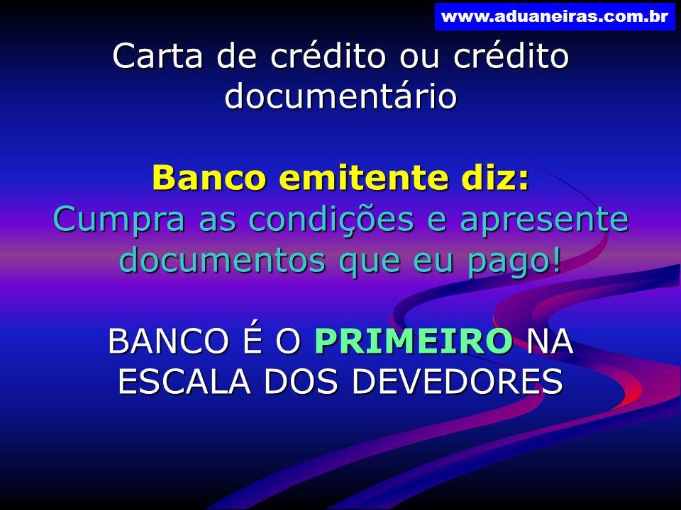 www.aduaneiras.com.br Carta de crédito ou crédito documentário Banco emitente diz: Cumpra as condições e apresente documentos que eu pago! BANCO É O P