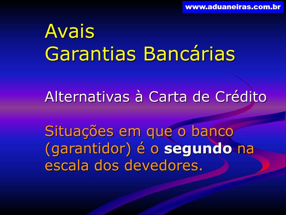 www.aduaneiras.com.br Avais Garantias Bancárias Alternativas à Carta de Crédito Situações em que o banco (garantidor) é o segundo na escala dos devedo