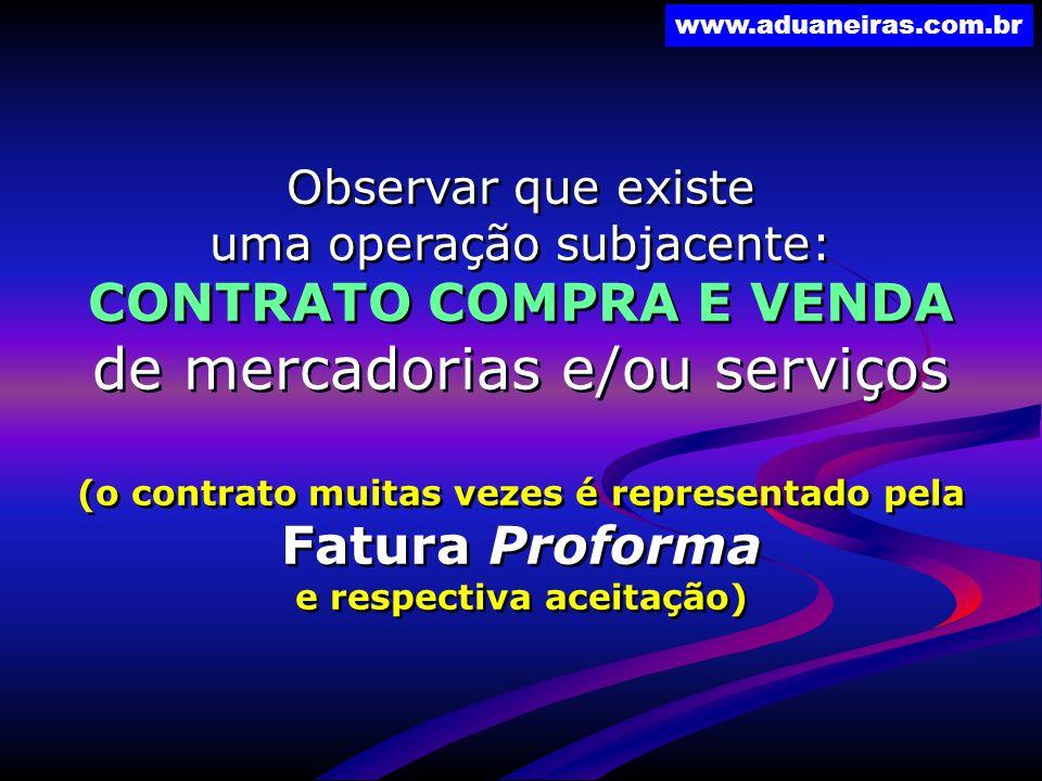 www.aduaneiras.com.br Observar que existe uma operação subjacente: CONTRATO COMPRA E VENDA de mercadorias e/ou serviços (o contrato muitas vezes é rep
