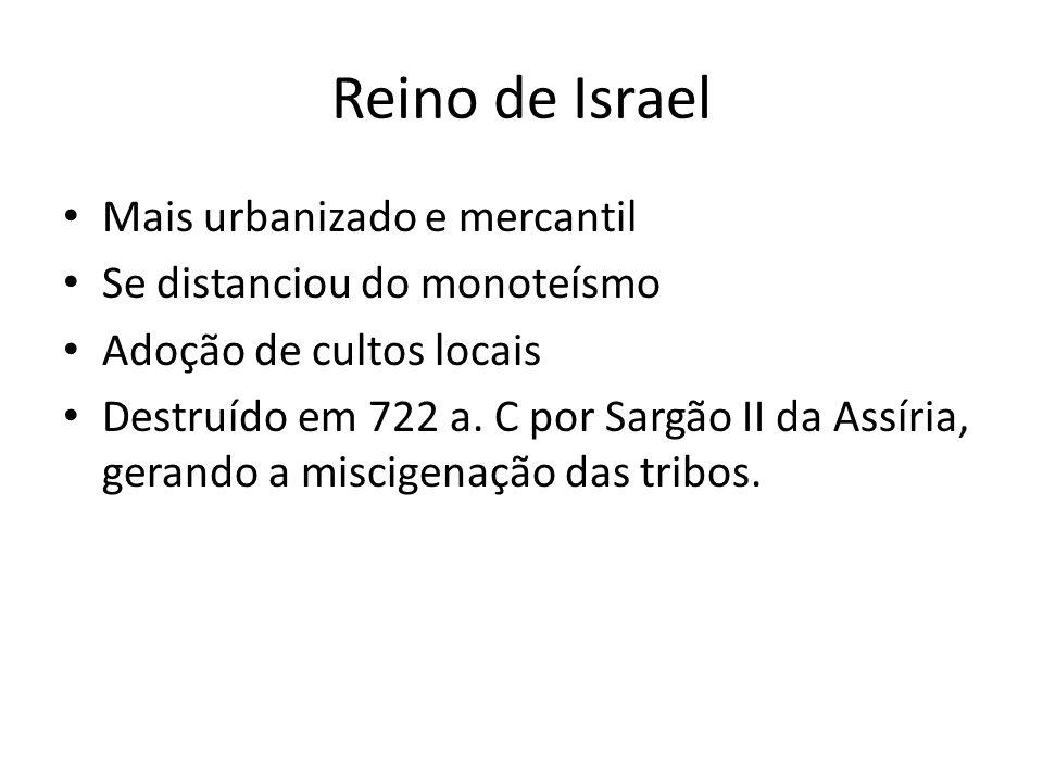 Reino de Israel Mais urbanizado e mercantil Se distanciou do monoteísmo Adoção de cultos locais Destruído em 722 a. C por Sargão II da Assíria, gerand