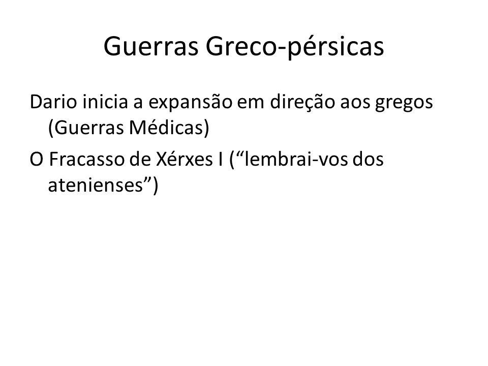 Guerras Greco-pérsicas Dario inicia a expansão em direção aos gregos (Guerras Médicas) O Fracasso de Xérxes I (lembrai-vos dos atenienses)