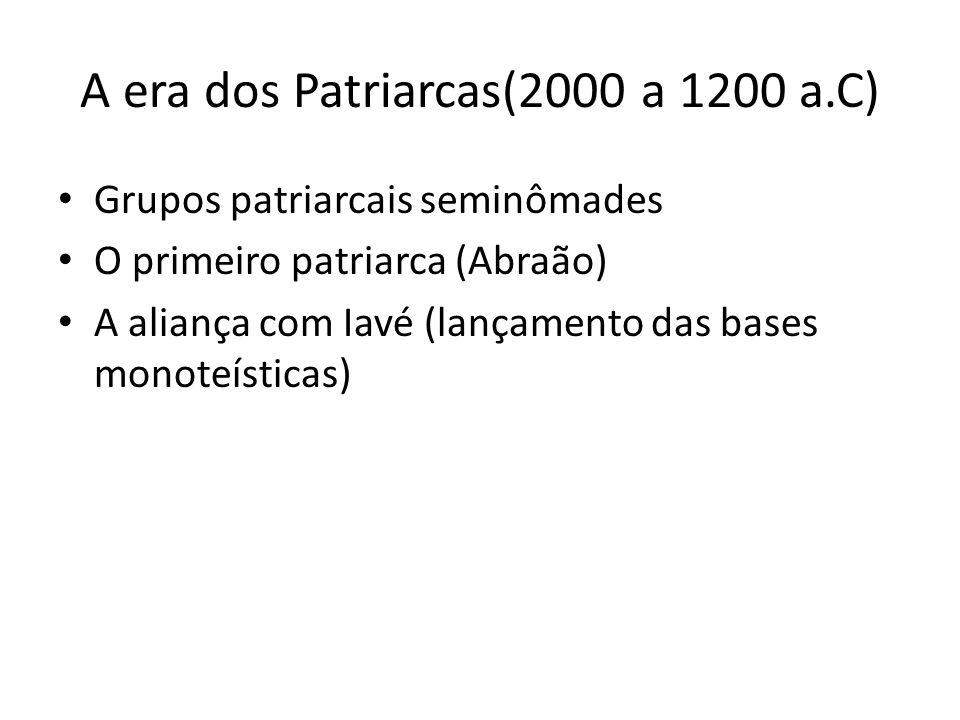 A era dos Patriarcas(2000 a 1200 a.C) Grupos patriarcais seminômades O primeiro patriarca (Abraão) A aliança com Iavé (lançamento das bases monoteísti