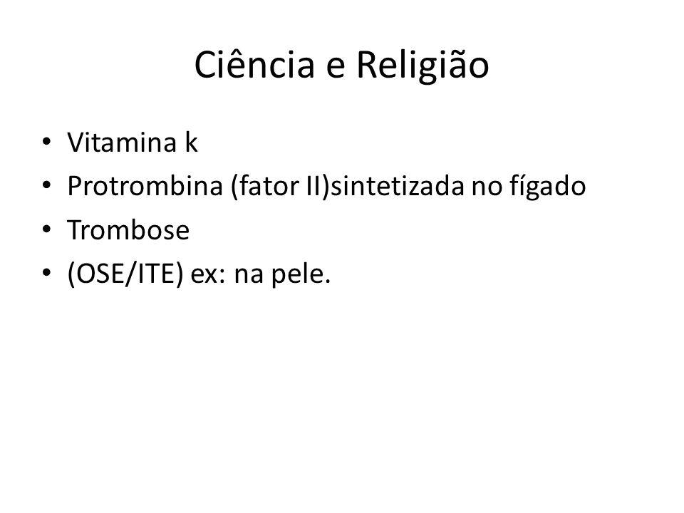 Ciência e Religião Vitamina k Protrombina (fator II)sintetizada no fígado Trombose (OSE/ITE) ex: na pele.