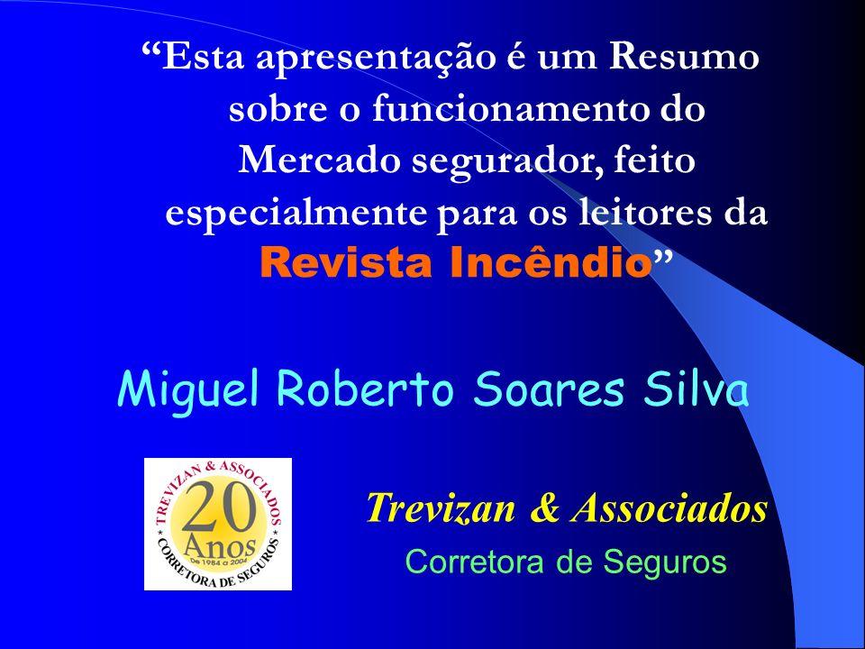 Miguel Roberto Soares Silva Trevizan & Associados Corretora de Seguros Esta apresentação é um Resumo sobre o funcionamento do Mercado segurador, feito especialmente para os leitores da Revista Incêndio