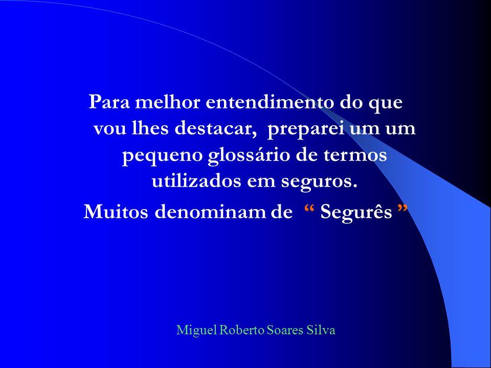 Miguel Roberto Soares Silva Para melhor entendimento do que vou lhes destacar, preparei um um pequeno glossário de termos utilizados em seguros.