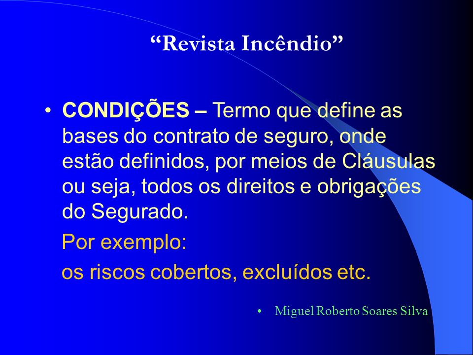 Miguel Roberto Soares Silva Com estas noções sobre a nomenclatura usada em seguros, passo a lhes explicar o funcionamento do mercado segurador Ou seja: Revista Incêndio