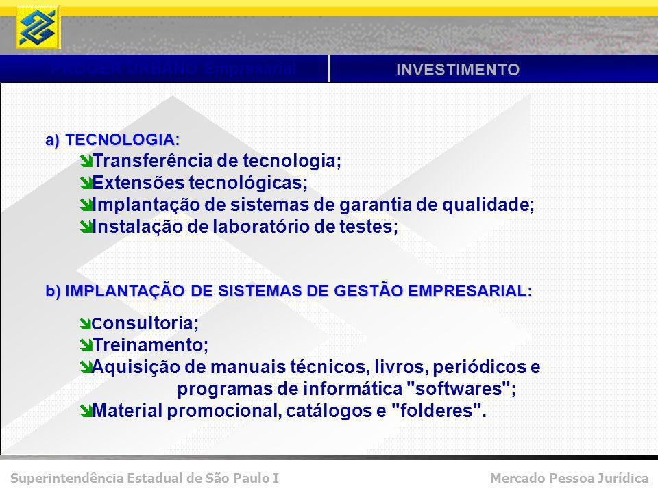 Superintendência Estadual de São Paulo I Mercado Pessoa Jurídica PROGER URBANO Empresarial INVESTIMENTO a) TECNOLOGIA: Transferência de tecnologia; Extensões tecnológicas; Implantação de sistemas de garantia de qualidade; Instalação de laboratório de testes; b) IMPLANTAÇÃO DE SISTEMAS DE GESTÃO EMPRESARIAL: C onsultoria; Treinamento; Aquisição de manuais técnicos, livros, periódicos e programas de informática softwares ; Material promocional, catálogos e folderes .