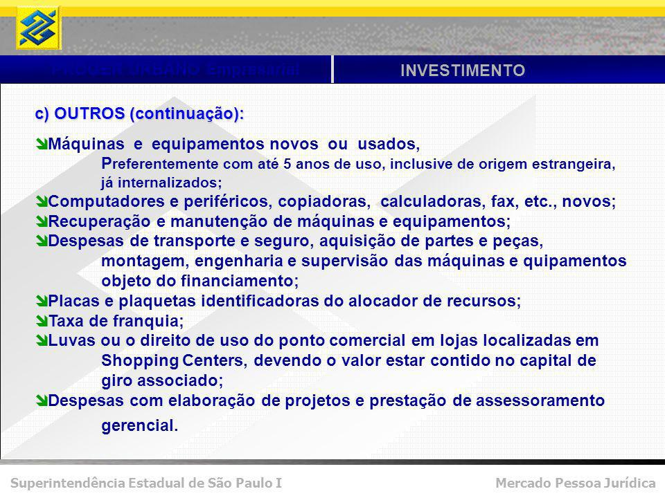 Superintendência Estadual de São Paulo I Mercado Pessoa Jurídica PROGER URBANO Empresarial INVESTIMENTO c) OUTROS (continuação): Máquinas e equipament