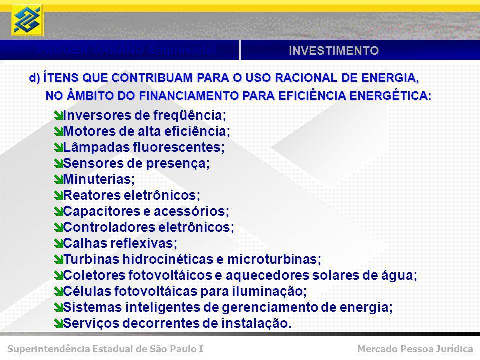 Superintendência Estadual de São Paulo I Mercado Pessoa Jurídica PROGER URBANO Empresarial INVESTIMENTO d) ÍTENS QUE CONTRIBUAM PARA O USO RACIONAL DE ENERGIA, NO ÂMBITO DO FINANCIAMENTO PARA EFICIÊNCIA ENERGÉTICA: NO ÂMBITO DO FINANCIAMENTO PARA EFICIÊNCIA ENERGÉTICA: Inversores de freqüência; Motores de alta eficiência; Lâmpadas fluorescentes; Sensores de presença; Minuterias; Reatores eletrônicos; Capacitores e acessórios; Controladores eletrônicos; Calhas reflexivas; Turbinas hidrocinéticas e microturbinas; Coletores fotovoltáicos e aquecedores solares de água; Células fotovoltáicas para iluminação; Sistemas inteligentes de gerenciamento de energia; Serviços decorrentes de instalação.