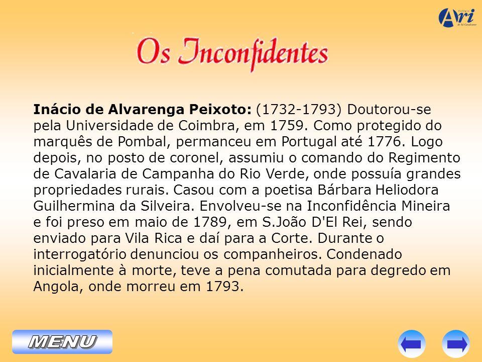 Inácio de Alvarenga Peixoto: (1732-1793) Doutorou-se pela Universidade de Coimbra, em 1759. Como protegido do marquês de Pombal, permanceu em Portugal