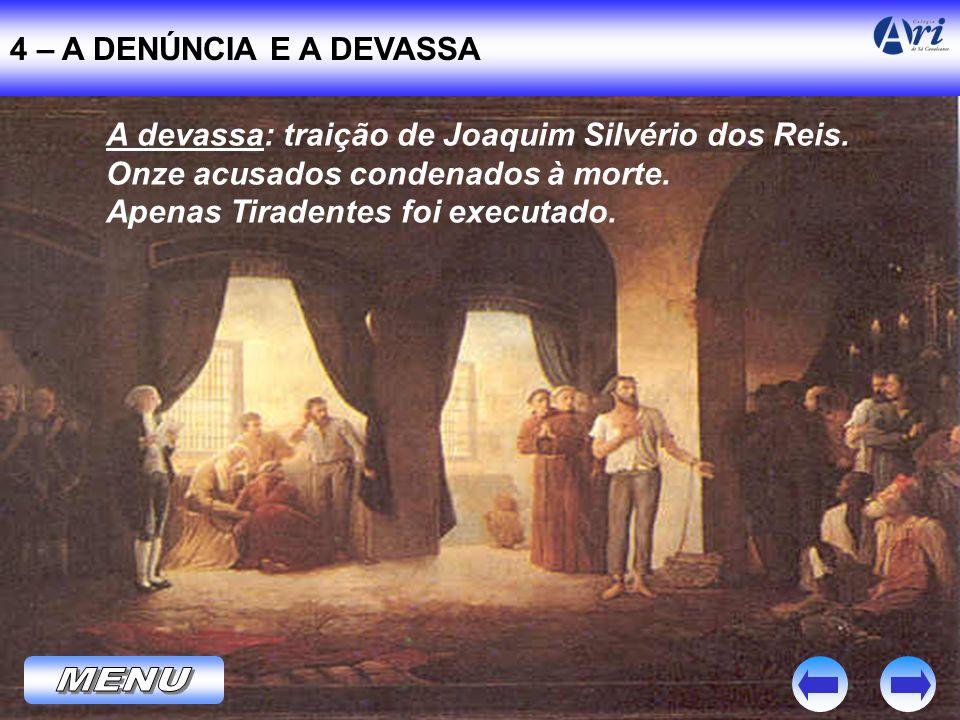 4 – A DENÚNCIA E A DEVASSA A devassa: traição de Joaquim Silvério dos Reis. Onze acusados condenados à morte. Apenas Tiradentes foi executado.