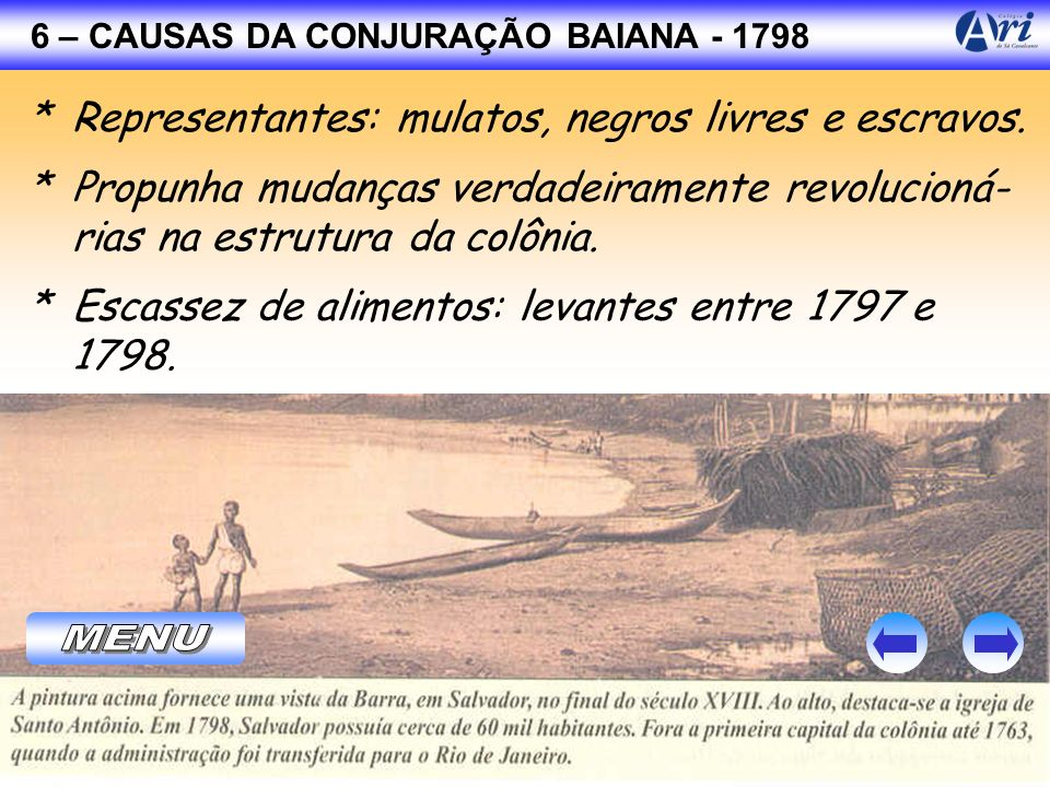 6 – CAUSAS DA CONJURAÇÃO BAIANA - 1798 * Representantes: mulatos, negros livres e escravos. * Propunha mudanças verdadeiramente revolucioná- rias na e