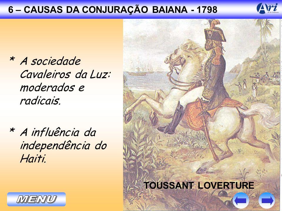 6 – CAUSAS DA CONJURAÇÃO BAIANA - 1798 * A sociedade Cavaleiros da Luz: moderados e radicais. TOUSSANT LOVERTURE * A influência da independência do Ha