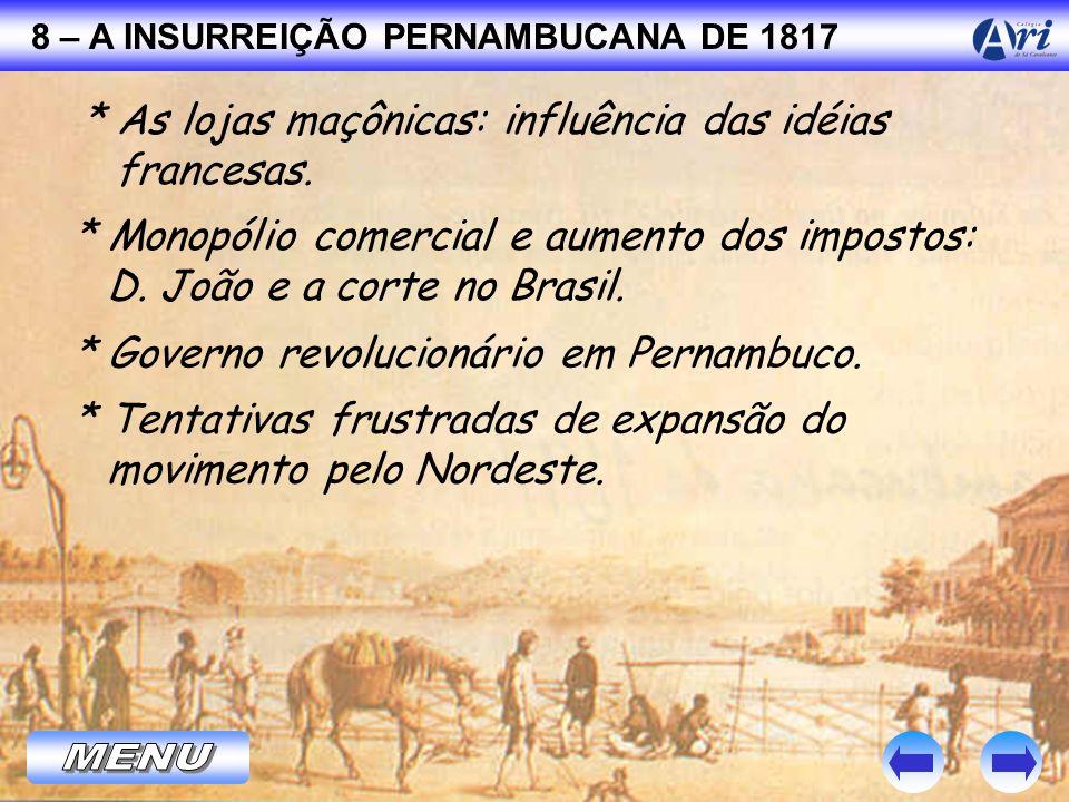 8 – A INSURREIÇÃO PERNAMBUCANA DE 1817 * As lojas maçônicas: influência das idéias francesas. * Monopólio comercial e aumento dos impostos: D. João e