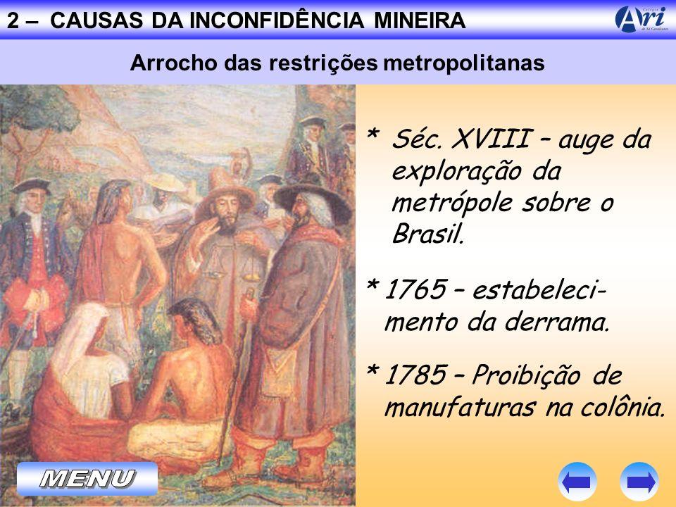2 – CAUSAS DA INCONFIDÊNCIA MINEIRA * Séc. XVIII – auge da exploração da metrópole sobre o Brasil. Arrocho das restrições metropolitanas * 1765 – esta