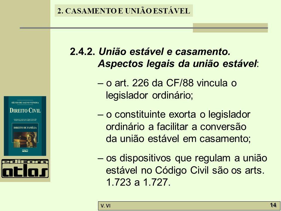 2. CASAMENTO E UNIÃO ESTÁVEL V. VI 14 2.4.2. União estável e casamento. Aspectos legais da união estável: – o art. 226 da CF/88 vincula o legislador o