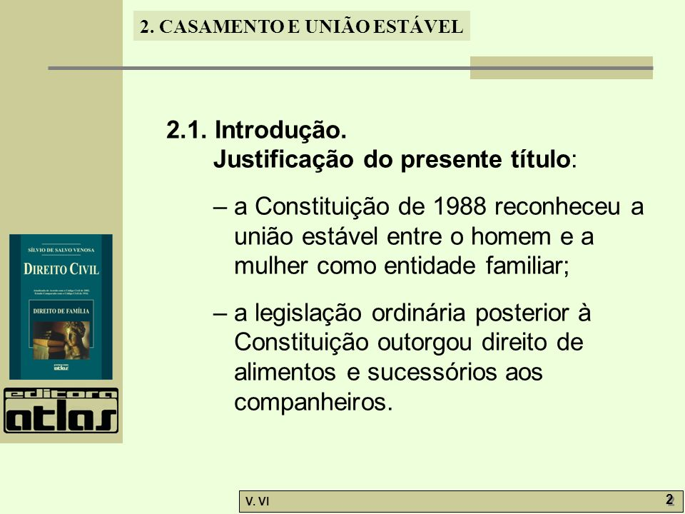 2. CASAMENTO E UNIÃO ESTÁVEL V. VI 2 2 2.1. Introdução. Justificação do presente título: – a Constituição de 1988 reconheceu a união estável entre o h