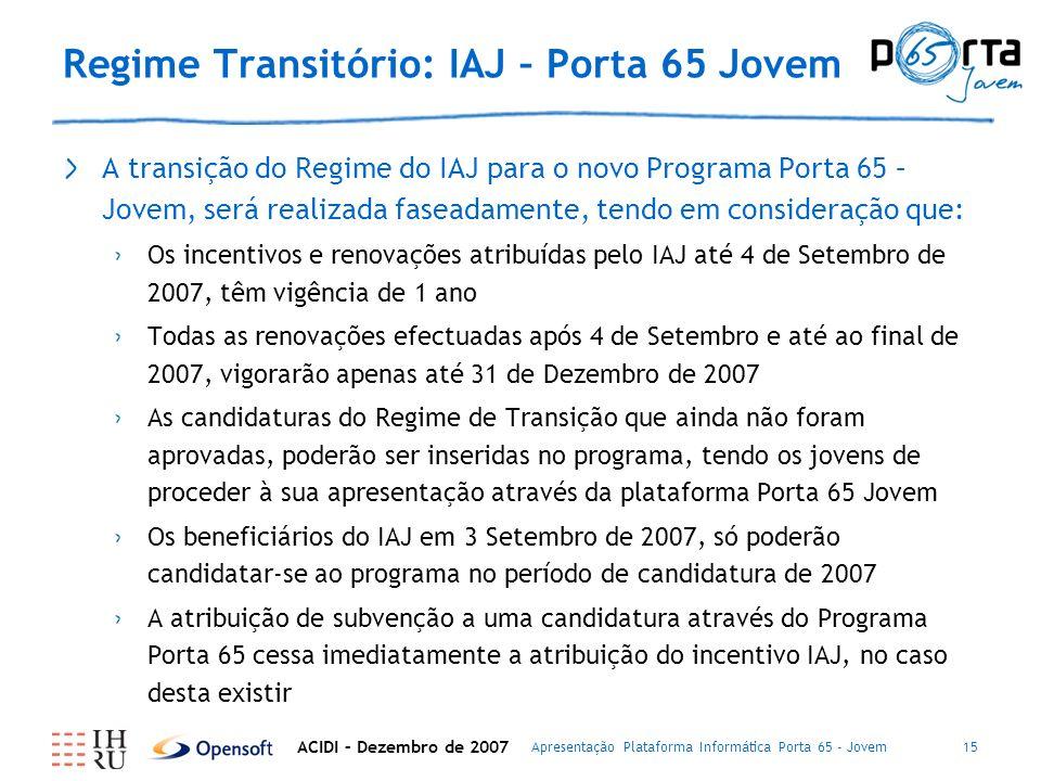 Apresentação Plataforma Informática Porta 65 - Jovem15 Regime Transitório: IAJ – Porta 65 Jovem A transição do Regime do IAJ para o novo Programa Porta 65 – Jovem, será realizada faseadamente, tendo em consideração que: Os incentivos e renovações atribuídas pelo IAJ até 4 de Setembro de 2007, têm vigência de 1 ano Todas as renovações efectuadas após 4 de Setembro e até ao final de 2007, vigorarão apenas até 31 de Dezembro de 2007 As candidaturas do Regime de Transição que ainda não foram aprovadas, poderão ser inseridas no programa, tendo os jovens de proceder à sua apresentação através da plataforma Porta 65 Jovem Os beneficiários do IAJ em 3 Setembro de 2007, só poderão candidatar-se ao programa no período de candidatura de 2007 A atribuição de subvenção a uma candidatura através do Programa Porta 65 cessa imediatamente a atribuição do incentivo IAJ, no caso desta existir ACIDI – Dezembro de 2007