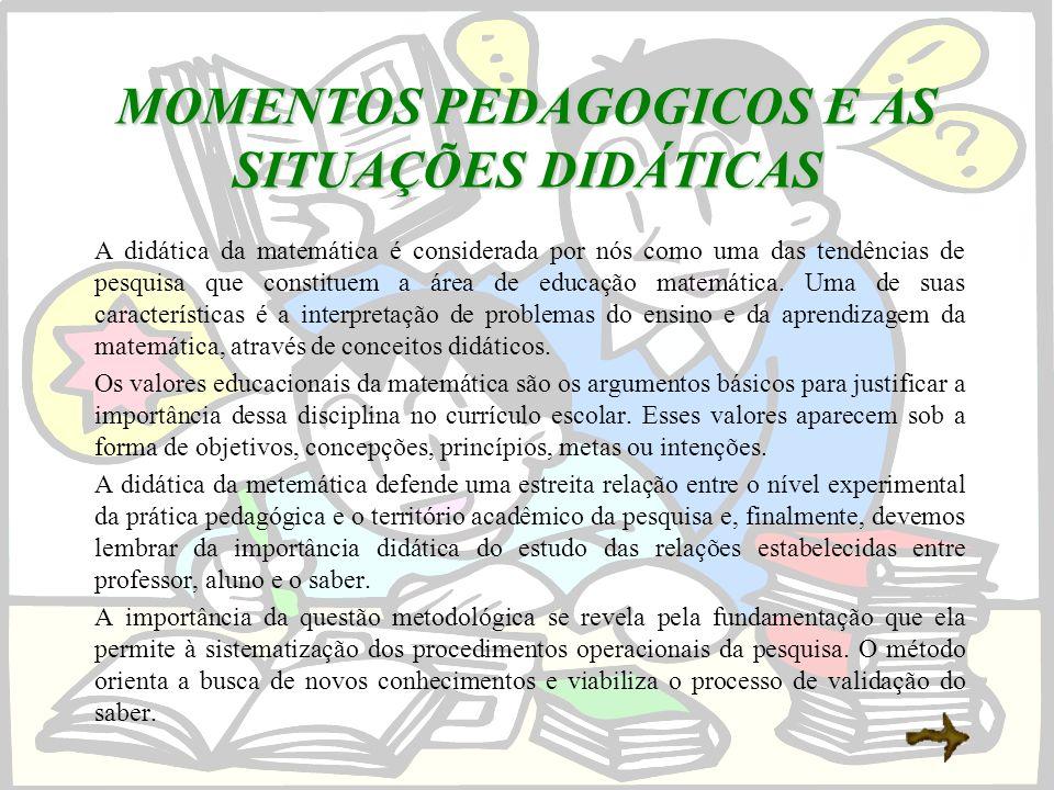 MOMENTOS PEDAGOGICOS E AS SITUAÇÕES DIDÁTICAS A didática da matemática é considerada por nós como uma das tendências de pesquisa que constituem a área de educação matemática.