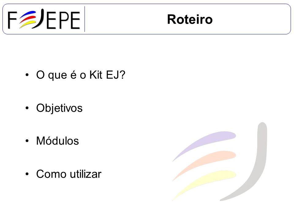 Roteiro O que é o Kit EJ? Objetivos Módulos Como utilizar