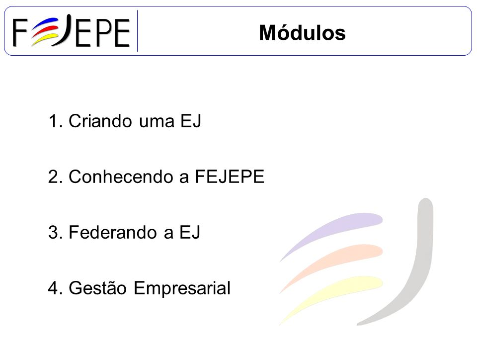 1. Criando uma EJ 2. Conhecendo a FEJEPE 3. Federando a EJ 4. Gestão Empresarial Módulos