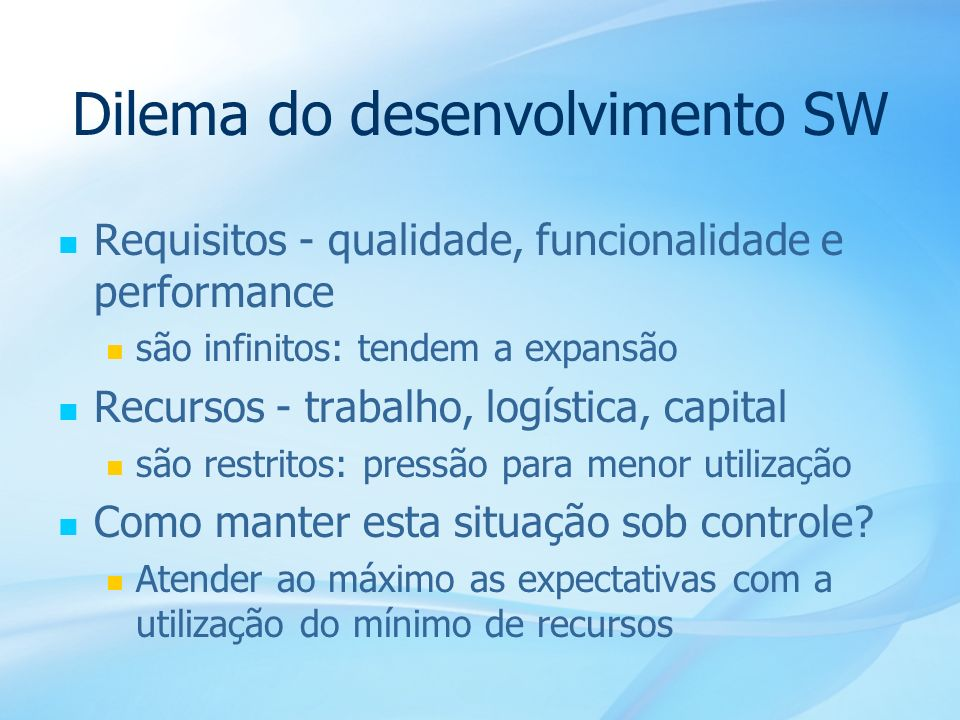 9 Dilema do desenvolvimento SW Requisitos - qualidade, funcionalidade e performance são infinitos: tendem a expansão Recursos - trabalho, logística, c
