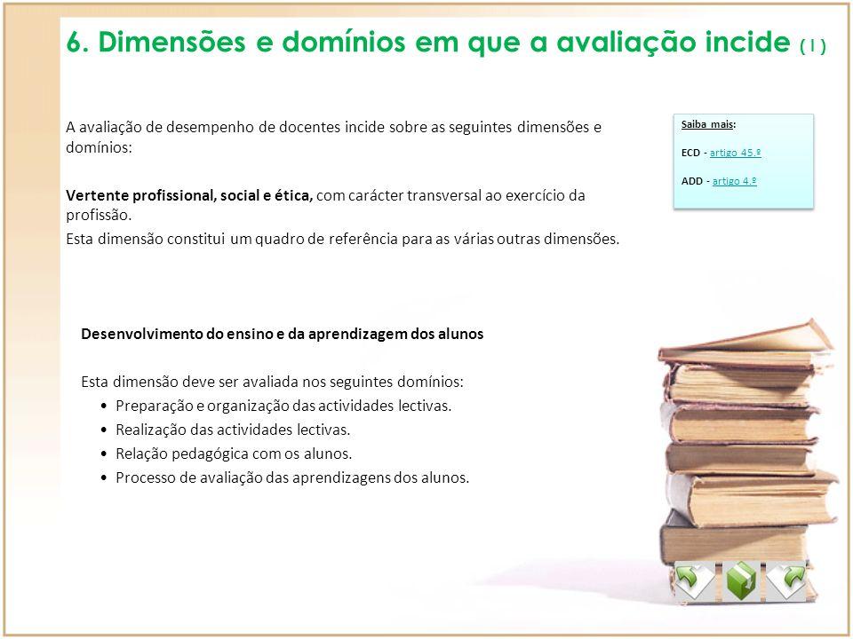 6. Dimensões e domínios em que a avaliação incide ( I ) A avaliação de desempenho de docentes incide sobre as seguintes dimensões e domínios: Vertente
