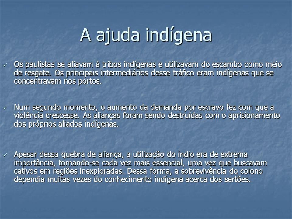 A ajuda indígena Os paulistas se aliavam à tribos indígenas e utilizavam do escambo como meio de resgate. Os principais intermediários desse tráfico e