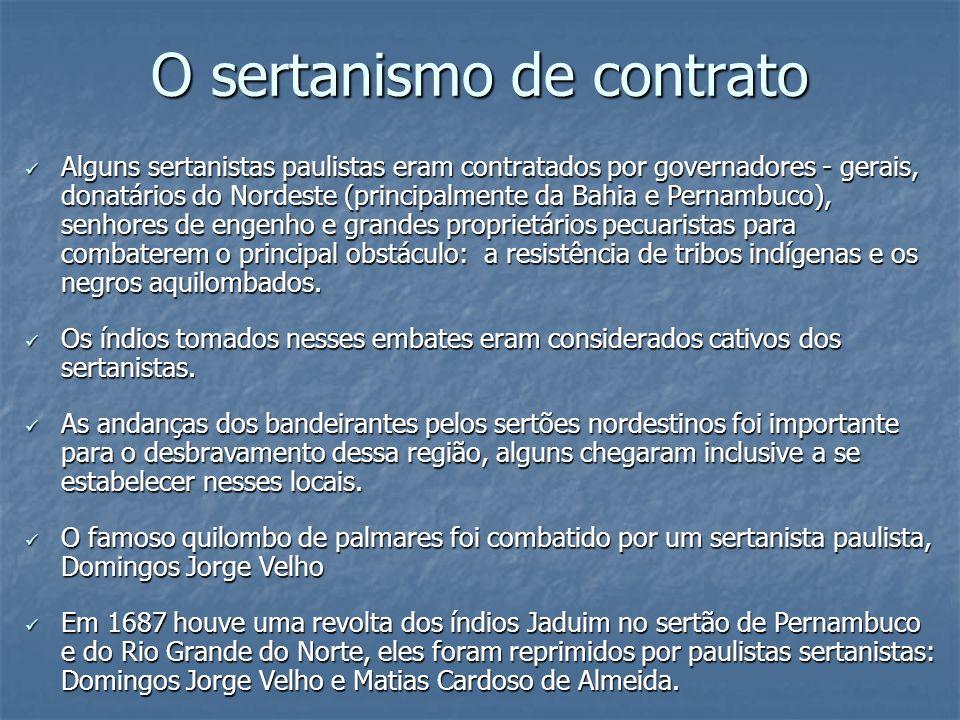 O sertanismo de contrato Alguns sertanistas paulistas eram contratados por governadores - gerais, donatários do Nordeste (principalmente da Bahia e Pe