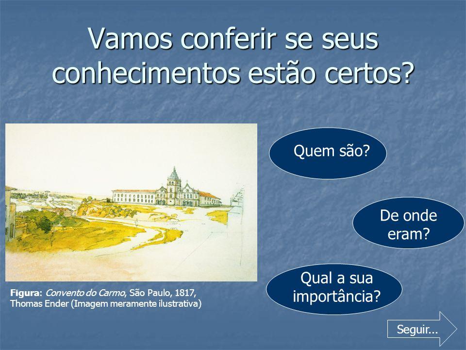 Vamos conferir se seus conhecimentos estão certos? Quem são? De onde eram? Qual a sua importância? Seguir... Figura: Convento do Carmo, São Paulo, 181