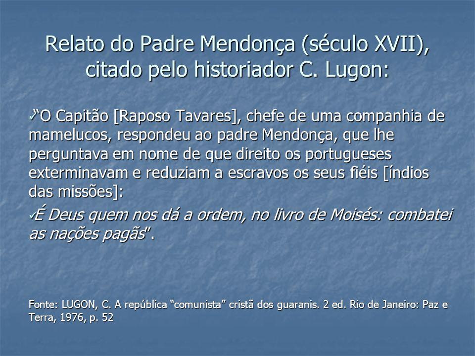 Relato do Padre Mendonça (século XVII), citado pelo historiador C. Lugon: O Capitão [Raposo Tavares], chefe de uma companhia de mamelucos, respondeu a